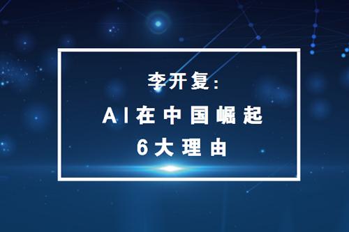 李开复:关于人工智能在中国异军突起的六大主要原因